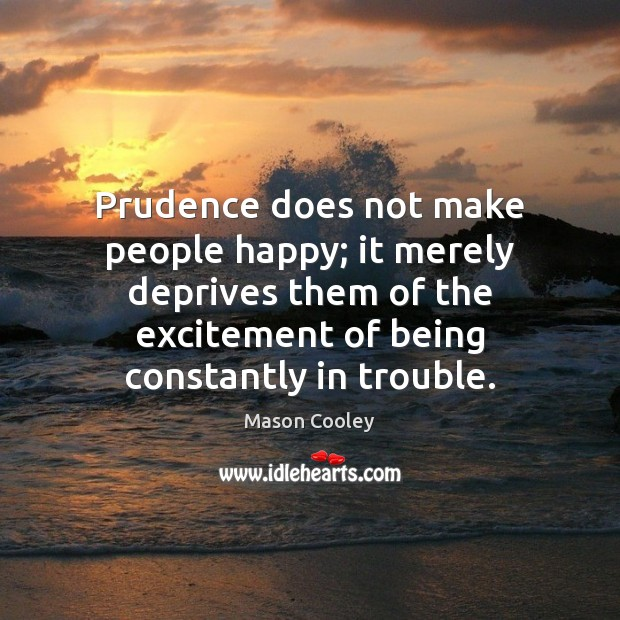 Prudence does not make people happy; it merely deprives them of the Mason Cooley Picture Quote