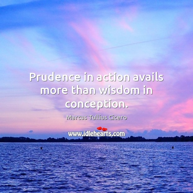 Image, Prudence in action avails more than wisdom in conception.