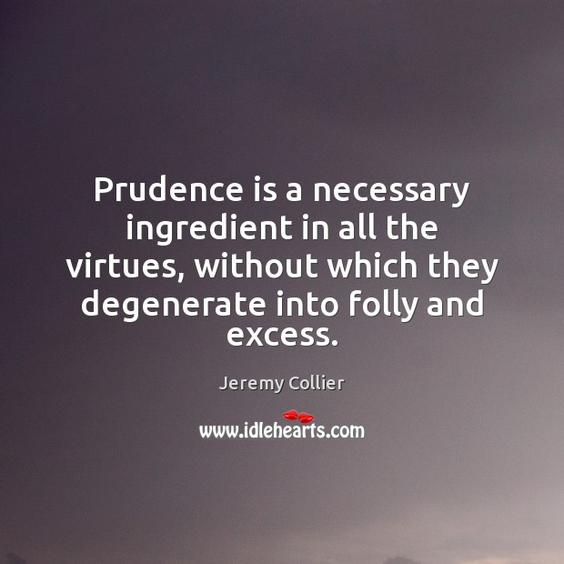 Prudence is a necessary ingredient in all the virtues, without which they Image