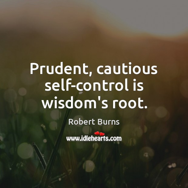Prudent, cautious self-control is wisdom's root. Self-Control Quotes Image