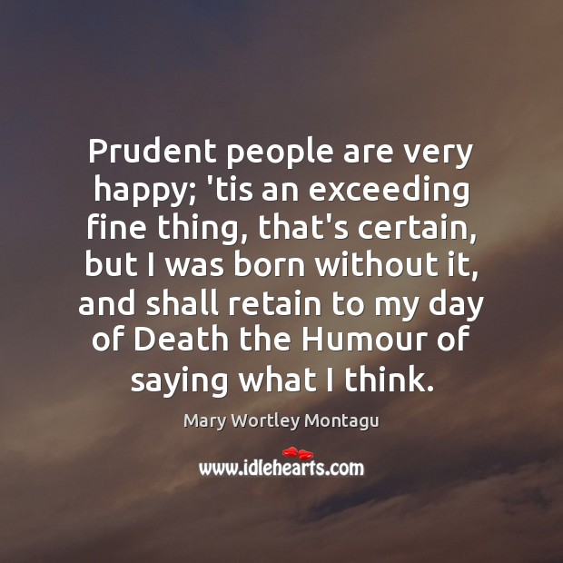 Prudent people are very happy; 'tis an exceeding fine thing, that's certain, Mary Wortley Montagu Picture Quote
