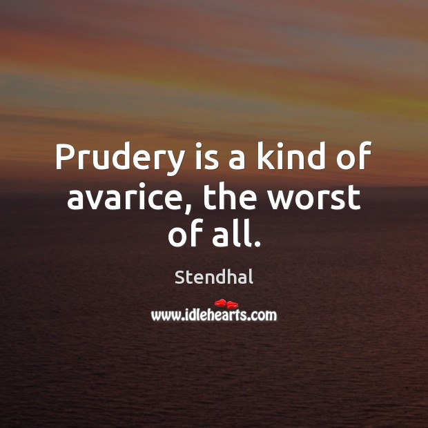 Prudery is a kind of avarice, the worst of all. Stendhal Picture Quote