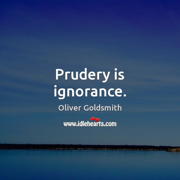 Prudery is ignorance. Oliver Goldsmith Picture Quote