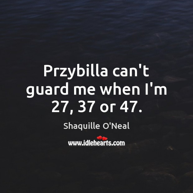 Przybilla can't guard me when I'm 27, 37 or 47. Shaquille O'Neal Picture Quote