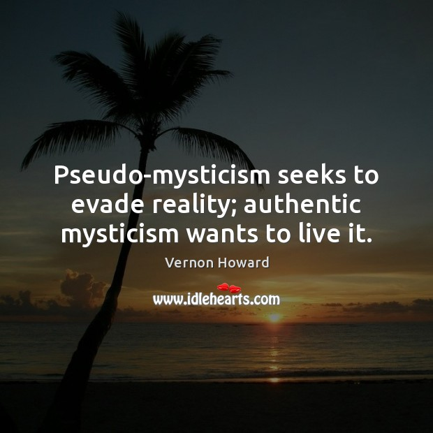 Pseudo-mysticism seeks to evade reality; authentic mysticism wants to live it. Vernon Howard Picture Quote