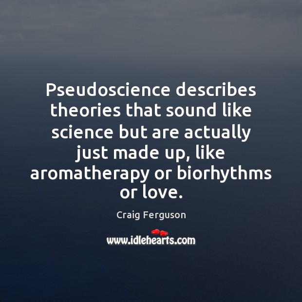 Pseudoscience describes theories that sound like science but are actually just made Craig Ferguson Picture Quote