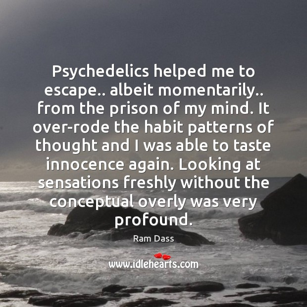 Psychedelics helped me to escape.. albeit momentarily.. from the prison of my Image