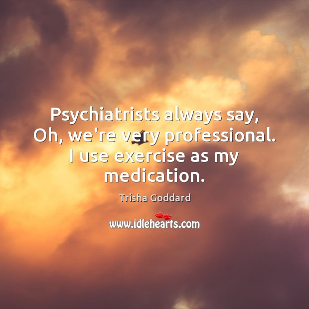 Image, Psychiatrists always say, Oh, we're very professional. I use exercise as my medication.