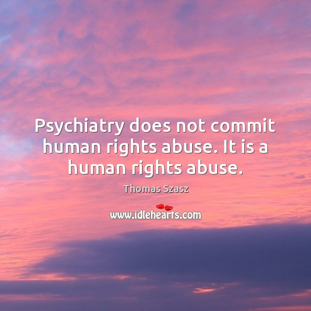 Image, Psychiatry does not commit human rights abuse. It is a human rights abuse.
