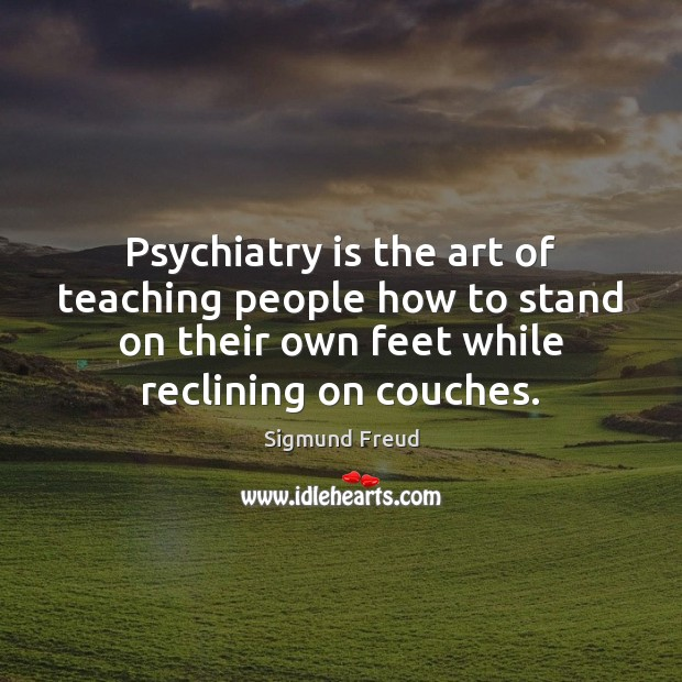 Psychiatry is the art of teaching people how to stand on their Image