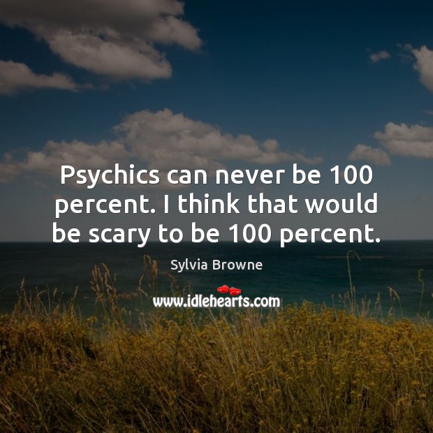 Psychics can never be 100 percent. I think that would be scary to be 100 percent. Image