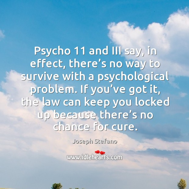 Psycho 11 and iii say, in effect, there's no way to survive with a psychological problem. Image