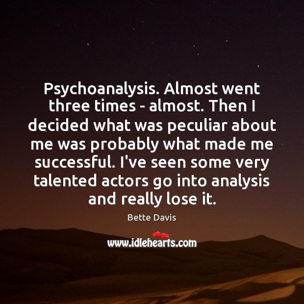 Psychoanalysis. Almost went three times – almost. Then I decided what was Image