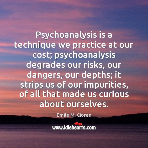 Psychoanalysis is a technique we practice at our cost; psychoanalysis degrades our Emile M. Cioran Picture Quote