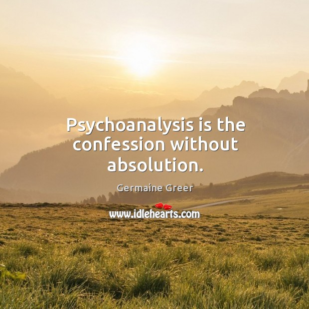 Psychoanalysis is the confession without absolution. Image