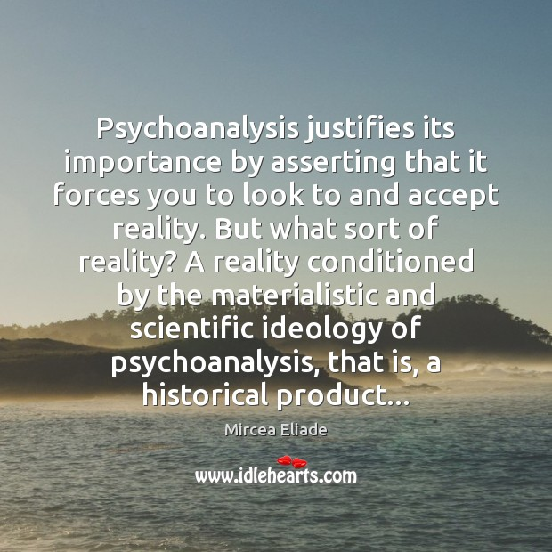 Psychoanalysis justifies its importance by asserting that it forces you to look Mircea Eliade Picture Quote