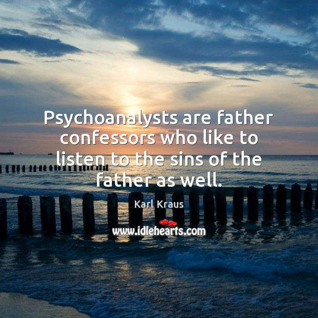 Psychoanalysts are father confessors who like to listen to the sins of the father as well. Karl Kraus Picture Quote