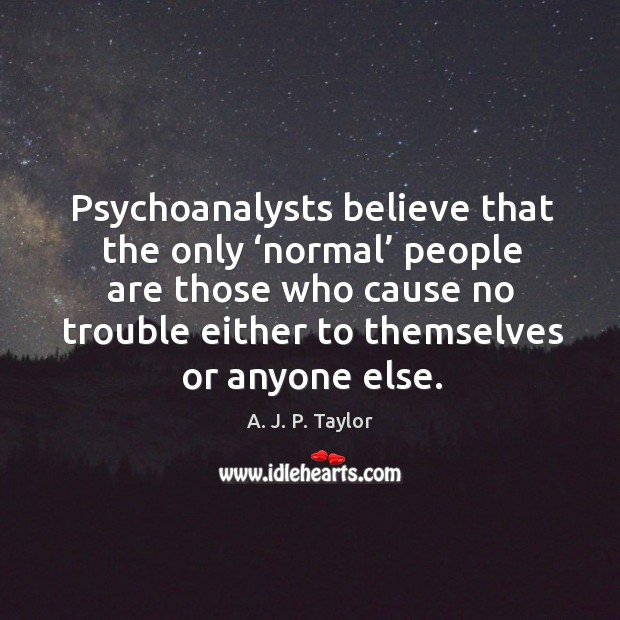 Psychoanalysts believe that the only 'normal' people are those who cause no trouble A. J. P. Taylor Picture Quote