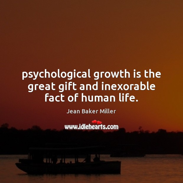 Psychological growth is the great gift and inexorable fact of human life. Image