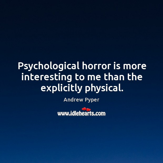 Psychological horror is more interesting to me than the explicitly physical. Image