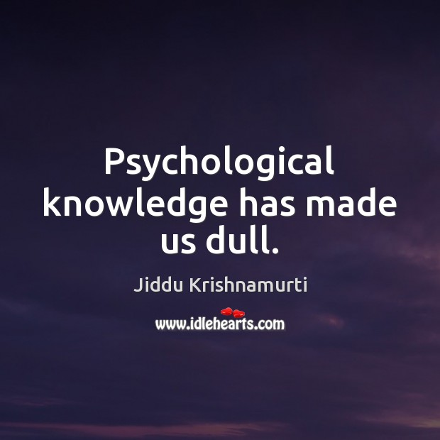 Psychological knowledge has made us dull. Image