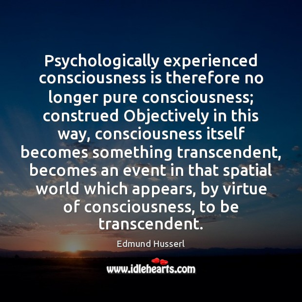 Psychologically experienced consciousness is therefore no longer pure consciousness; construed Objectively in Edmund Husserl Picture Quote