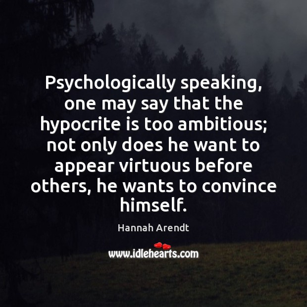 Psychologically speaking, one may say that the hypocrite is too ambitious; not Hannah Arendt Picture Quote