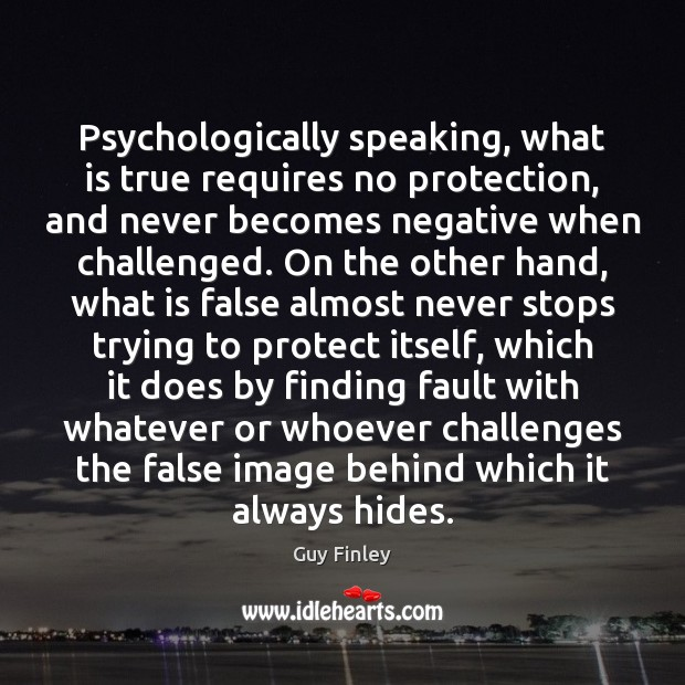 Psychologically speaking, what is true requires no protection, and never becomes negative Guy Finley Picture Quote