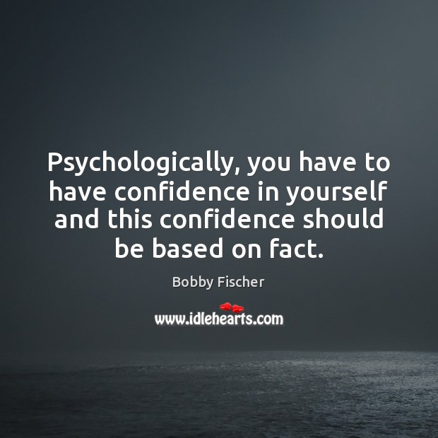 Psychologically, you have to have confidence in yourself and this confidence should Bobby Fischer Picture Quote