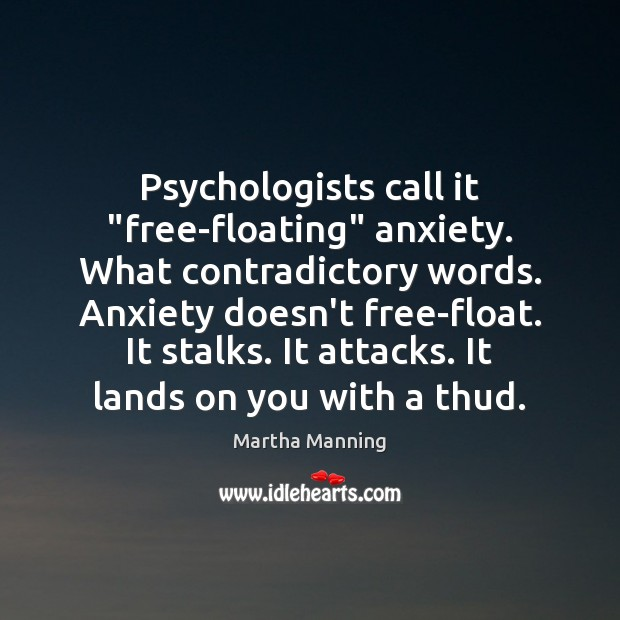 "Psychologists call it ""free-floating"" anxiety. What contradictory words. Anxiety doesn't free-float. It Image"