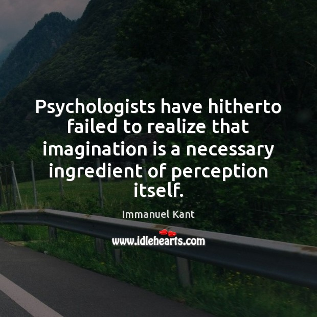 Psychologists have hitherto failed to realize that imagination is a necessary ingredient Image
