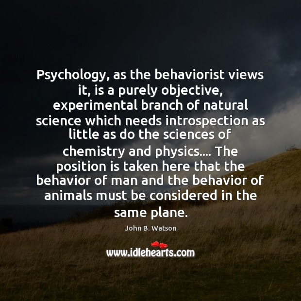 Psychology, as the behaviorist views it, is a purely objective, experimental branch Behavior Quotes Image
