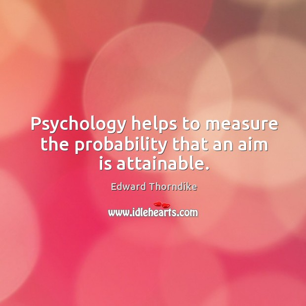 Psychology helps to measure the probability that an aim is attainable. Edward Thorndike Picture Quote