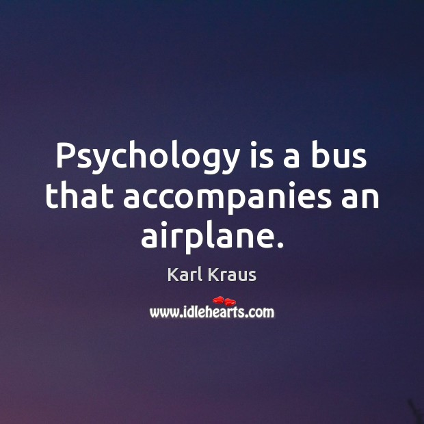 Psychology is a bus that accompanies an airplane. Karl Kraus Picture Quote