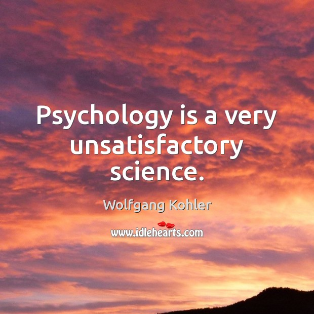 Image, Psychology is a very unsatisfactory science.