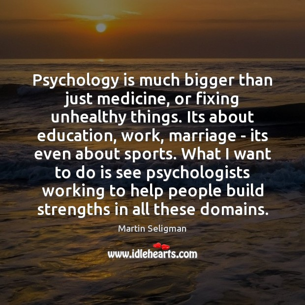 Psychology is much bigger than just medicine, or fixing unhealthy things. Its Martin Seligman Picture Quote