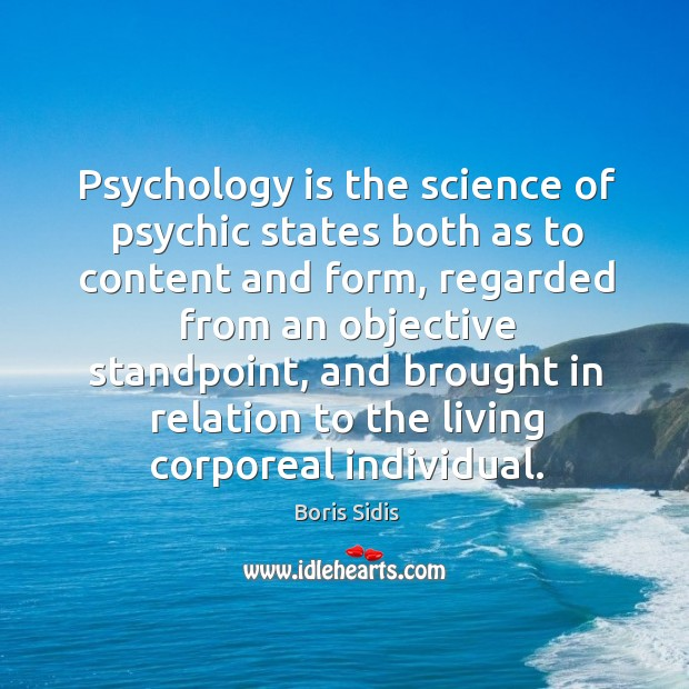 Psychology is the science of psychic states both as to content and Boris Sidis Picture Quote