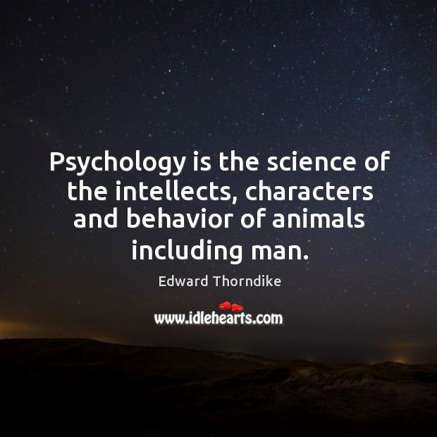Psychology is the science of the intellects, characters and behavior of animals including man. Edward Thorndike Picture Quote