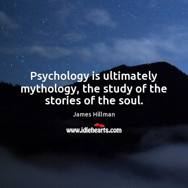 Psychology is ultimately mythology, the study of the stories of the soul. James Hillman Picture Quote