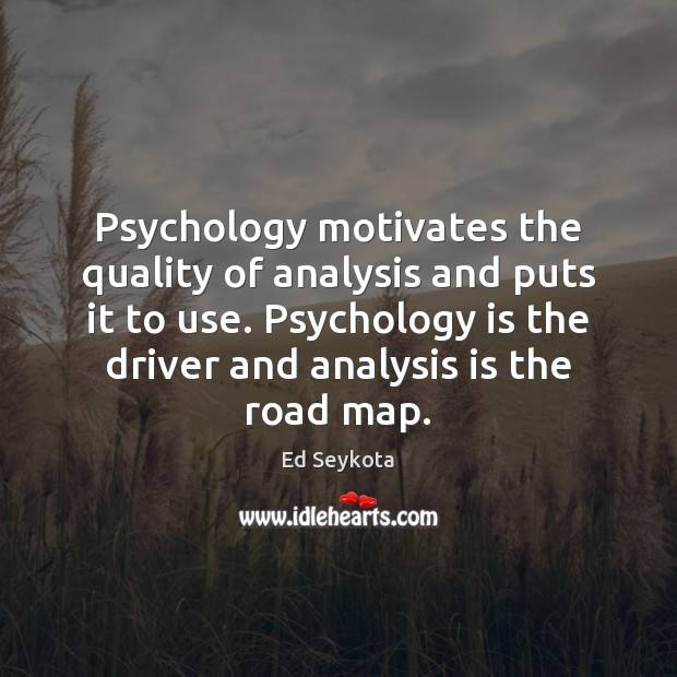 Psychology motivates the quality of analysis and puts it to use. Psychology Ed Seykota Picture Quote