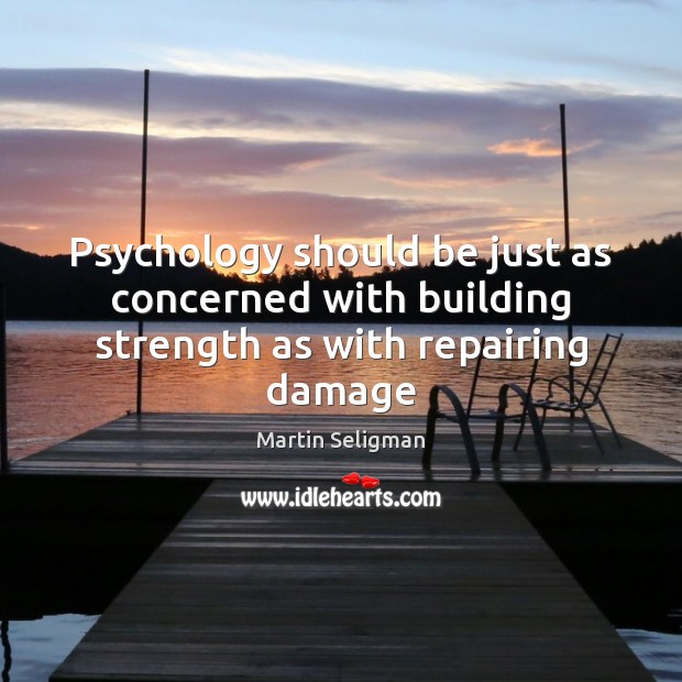 Psychology should be just as concerned with building strength as with repairing damage Martin Seligman Picture Quote