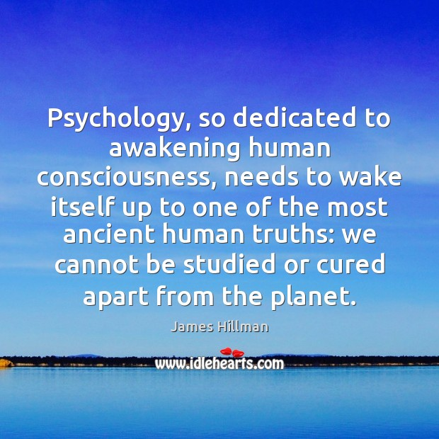 Psychology, so dedicated to awakening human consciousness, needs to wake itself up James Hillman Picture Quote