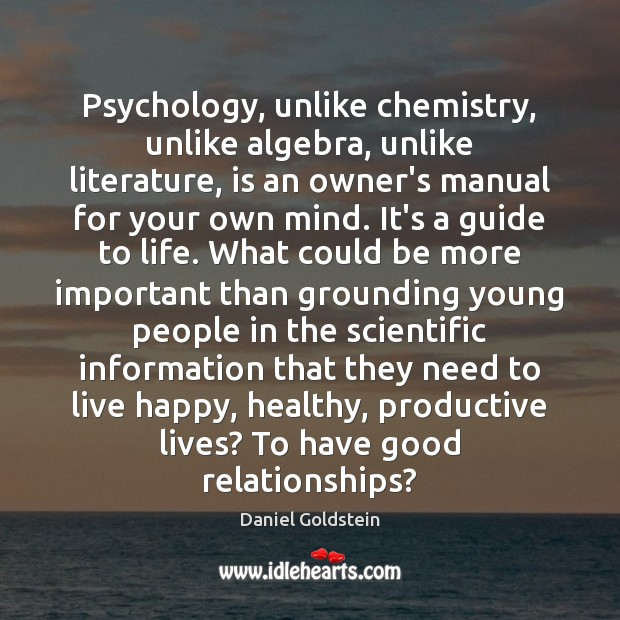 Psychology, unlike chemistry, unlike algebra, unlike literature, is an owner's manual for Image