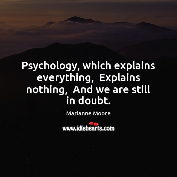 Psychology, which explains everything,  Explains nothing,  And we are still in doubt. Image