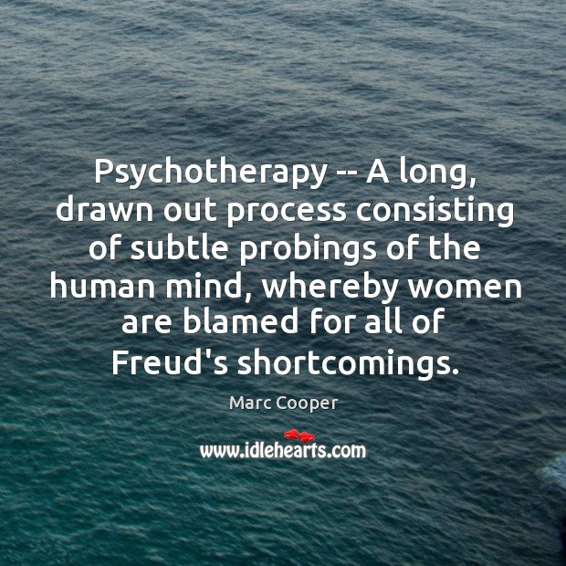 Psychotherapy — A long, drawn out process consisting of subtle probings of Image