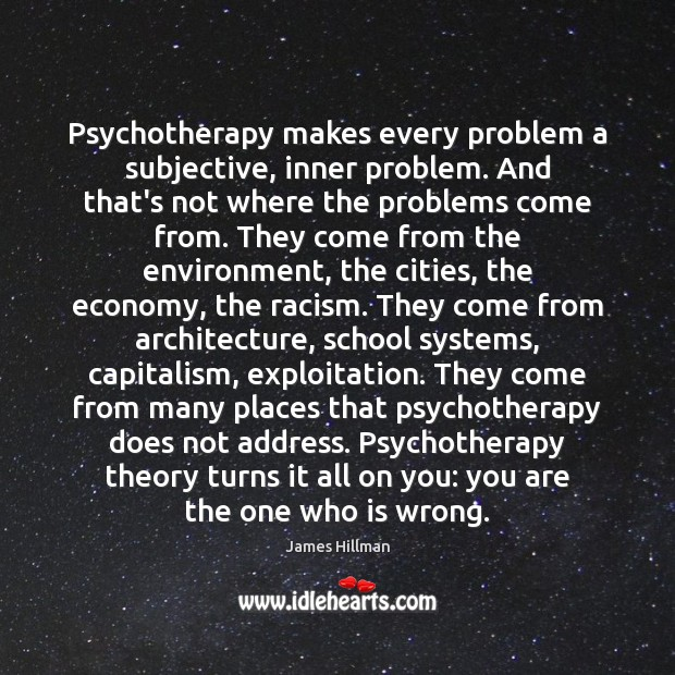 Psychotherapy makes every problem a subjective, inner problem. And that's not where James Hillman Picture Quote