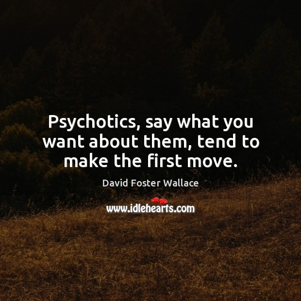 Psychotics, say what you want about them, tend to make the first move. David Foster Wallace Picture Quote