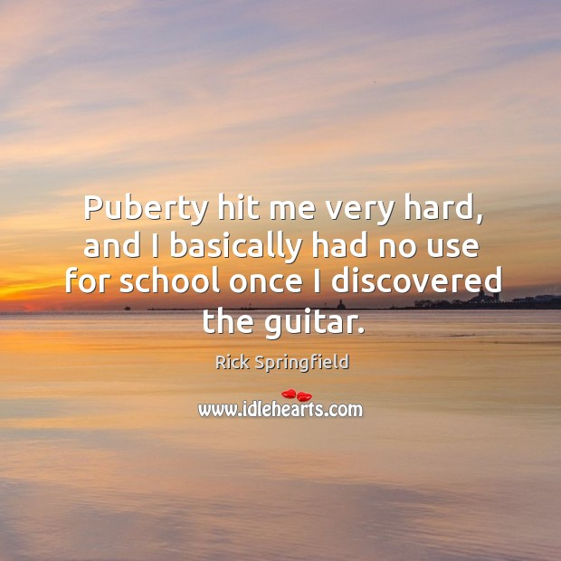 Puberty hit me very hard, and I basically had no use for school once I discovered the guitar. Rick Springfield Picture Quote