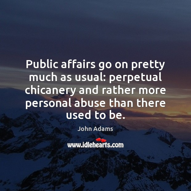 Public affairs go on pretty much as usual: perpetual chicanery and rather John Adams Picture Quote