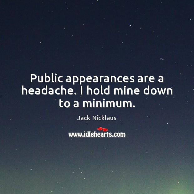 Image, Public appearances are a headache. I hold mine down to a minimum.